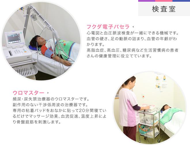 【検査室】[フクダ電子バセラ] 心電図と血圧脈波検査が一緒にできる機械です。  血管の硬さ、足の動脈の詰まり、血管の年齢がわかります。 高脂血症、高血圧、糖尿病など生活習慣病の患者さんの健康管理に役立てています。[ウロマスター] 頻尿・尿失禁治療器のウロマスターです。 副作用のない干渉低周波の治療器です。 専用の粘着パッドをおなかに貼って20分間寝ているだけでマッサージ効果、血流促進、温度上昇により骨盤庭筋を刺激します。